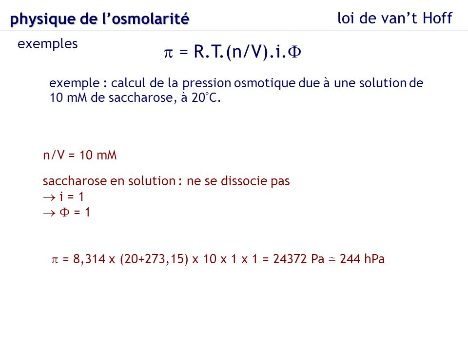 loi de vant Hoff = R.T.(n/V).i. exemple : calcul de la pression osmotique due à une solution de 10 mM de saccharose, à 20°C. n/V = 10 mM saccharose en