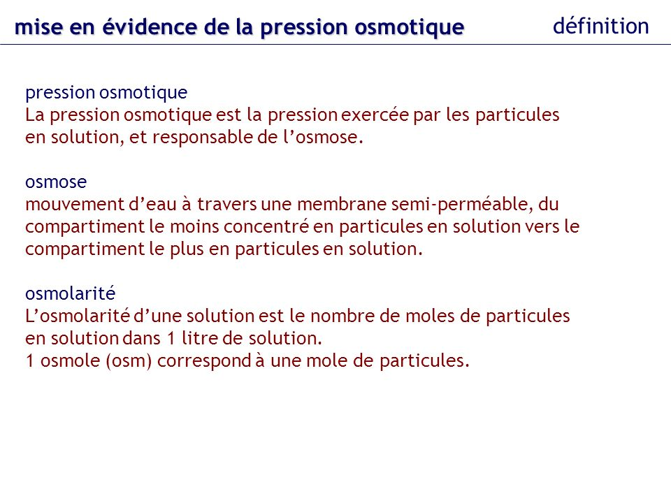 exemple : pression osmotique due à une solution dalbumine AB La présence dalbumine crée une pression osmotique dans le compartiment B la pression oncotique mise en évidence 0,65 mM albumine 0,65 mM : concentration sanguine normale en albumine