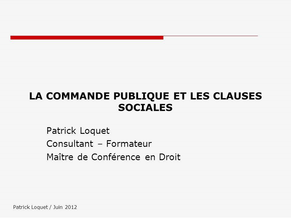 Patrick Loquet / Juin 2012 LA COMMANDE PUBLIQUE ET LES CLAUSES SOCIALES Patrick Loquet Consultant – Formateur Maître de Conférence en Droit