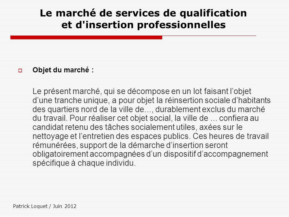 Patrick Loquet / Juin 2012 Le marché de services de qualification et d'insertion professionnelles Objet du marché : Le présent marché, qui se décompos