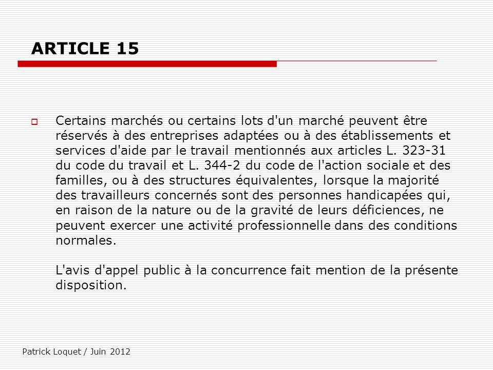 Patrick Loquet / Juin 2012 ARTICLE 15 Certains marchés ou certains lots d'un marché peuvent être réservés à des entreprises adaptées ou à des établiss