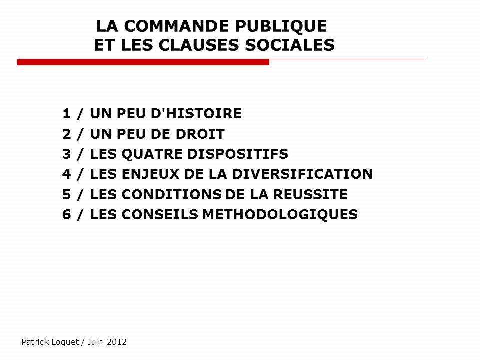 Patrick Loquet / Juin 2012 LA COMMANDE PUBLIQUE ET LES CLAUSES SOCIALES 1 / UN PEU D'HISTOIRE 2 / UN PEU DE DROIT 3 / LES QUATRE DISPOSITIFS 4 / LES E