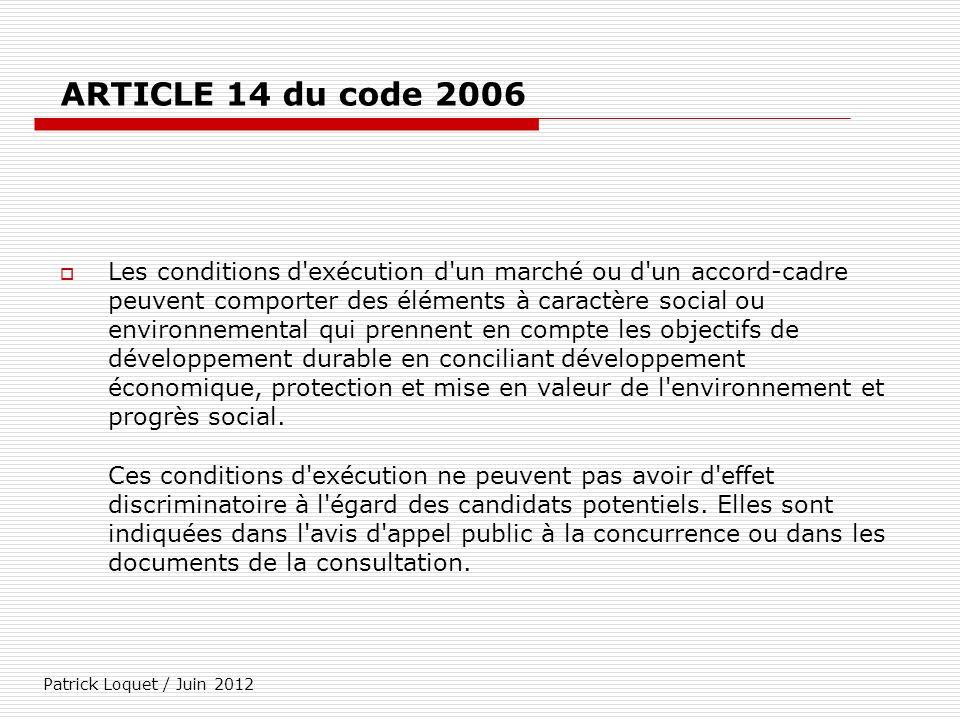 Patrick Loquet / Juin 2012 ARTICLE 14 du code 2006 Les conditions d'exécution d'un marché ou d'un accord-cadre peuvent comporter des éléments à caract