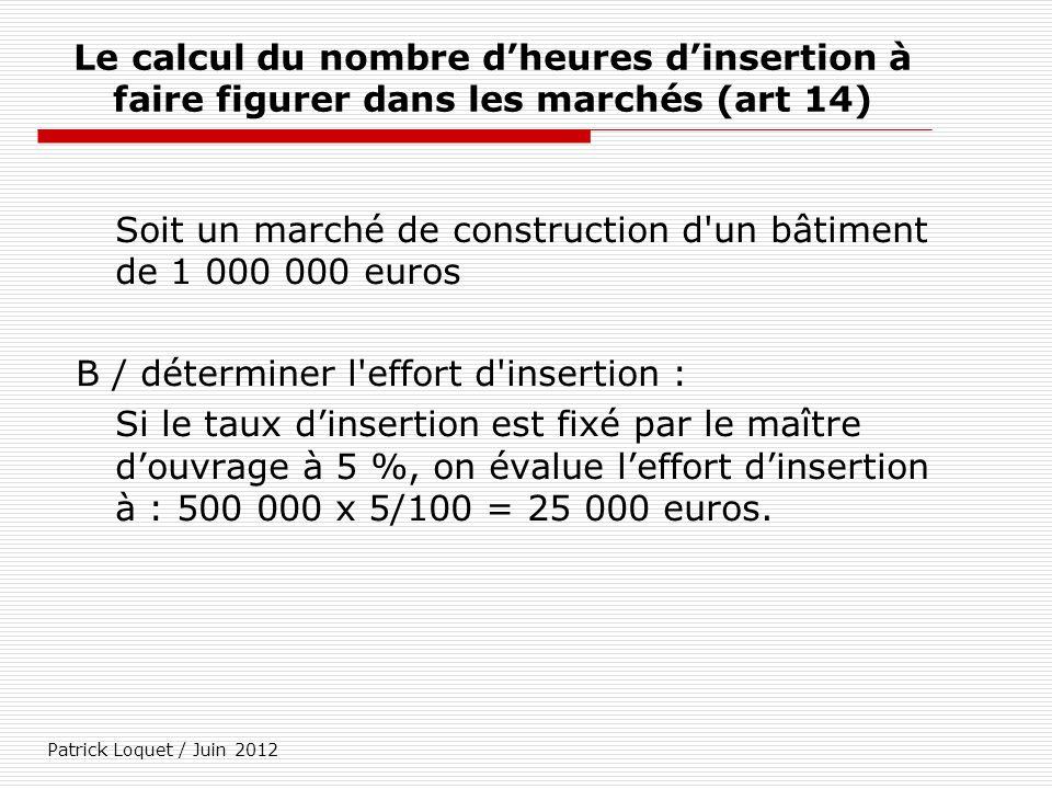 Patrick Loquet / Juin 2012 Le calcul du nombre dheures dinsertion à faire figurer dans les marchés (art 14) Soit un marché de construction d'un bâtime