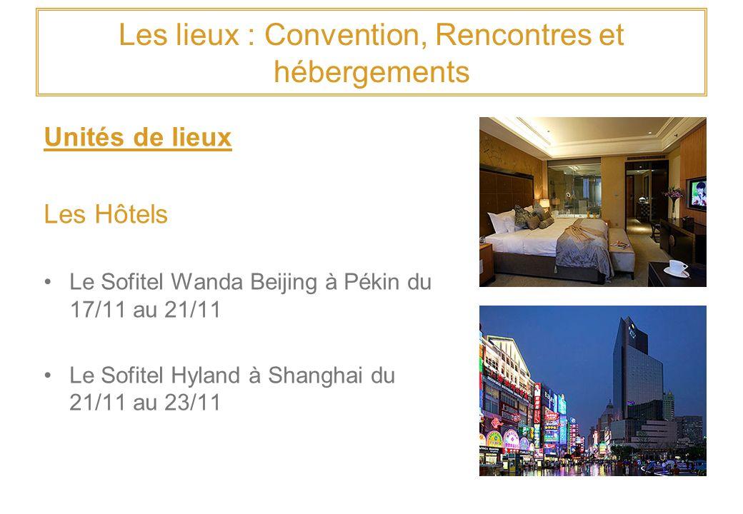 Les lieux : Convention, Rencontres et hébergements Unités de lieux Les Hôtels Le Sofitel Wanda Beijing à Pékin du 17/11 au 21/11 Le Sofitel Hyland à Shanghai du 21/11 au 23/11