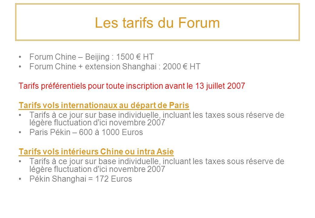 Les tarifs du Forum Forum Chine – Beijing : 1500 HT Forum Chine + extension Shanghai : 2000 HT Tarifs préférentiels pour toute inscription avant le 13 juillet 2007 Tarifs vols internationaux au départ de Paris Tarifs à ce jour sur base individuelle, incluant les taxes sous réserve de légère fluctuation d ici novembre 2007 Paris Pékin – 600 à 1000 Euros Tarifs vols intérieurs Chine ou intra Asie Tarifs à ce jour sur base individuelle, incluant les taxes sous réserve de légère fluctuation d ici novembre 2007 Pékin Shanghai = 172 Euros
