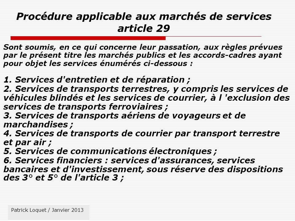 Patrick Loquet / mars 2011 Procédure applicable aux marchés de services article 29 Sont soumis, en ce qui concerne leur passation, aux règles prévues par le présent titre les marchés publics et les accords-cadres ayant pour objet les services énumérés ci-dessous : 1.