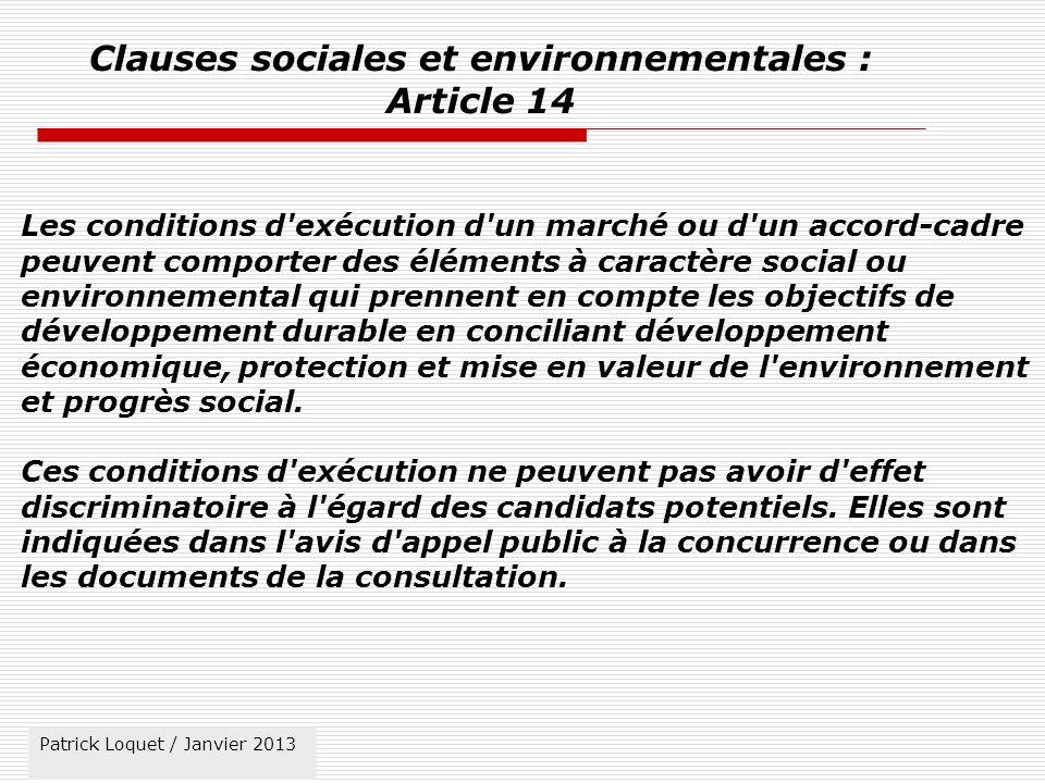 Patrick Loquet / mars 2011 Clauses sociales et environnementales : Article 14 Les conditions d exécution d un marché ou d un accord-cadre peuvent comporter des éléments à caractère social ou environnemental qui prennent en compte les objectifs de développement durable en conciliant développement économique, protection et mise en valeur de l environnement et progrès social.