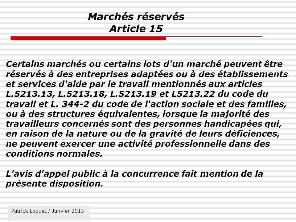 Patrick Loquet / mars 2011 Marchés réservés Article 15 Certains marchés ou certains lots d un marché peuvent être réservés à des entreprises adaptées ou à des établissements et services d aide par le travail mentionnés aux articles L.5213.13, L.5213.18, L.5213.19 et L5213.22 du code du travail et L.