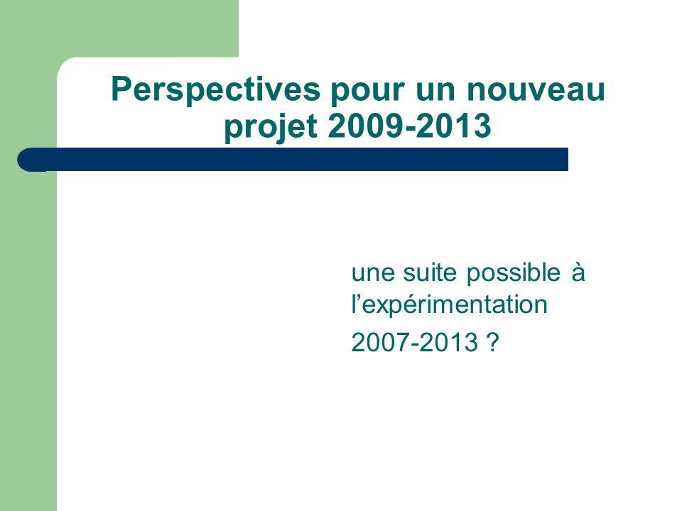Perspectives pour un nouveau projet 2009-2013 une suite possible à lexpérimentation 2007-2013 ?