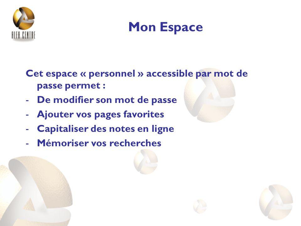 Mon Espace Cet espace « personnel » accessible par mot de passe permet : -De modifier son mot de passe -Ajouter vos pages favorites -Capitaliser des notes en ligne -Mémoriser vos recherches