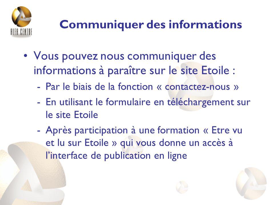 Communiquer des informations Vous pouvez nous communiquer des informations à paraître sur le site Etoile : -Par le biais de la fonction « contactez-nous » -En utilisant le formulaire en téléchargement sur le site Etoile -Après participation à une formation « Etre vu et lu sur Etoile » qui vous donne un accès à linterface de publication en ligne