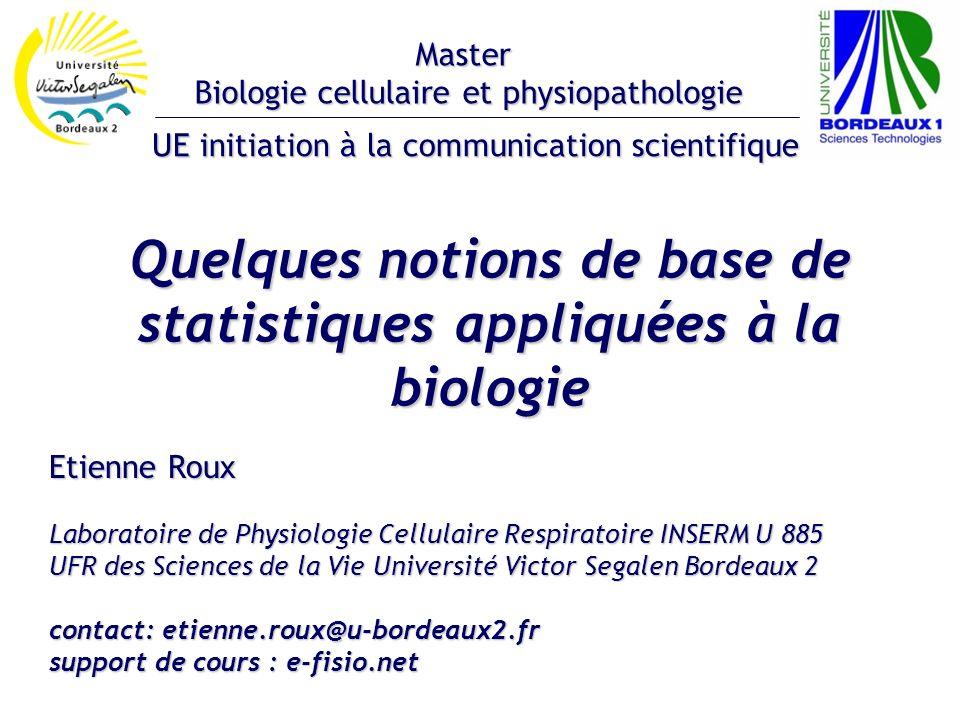 Quelques notions de base de statistiques appliquées à la biologie Etienne Roux Laboratoire de Physiologie Cellulaire Respiratoire INSERM U 885 UFR des