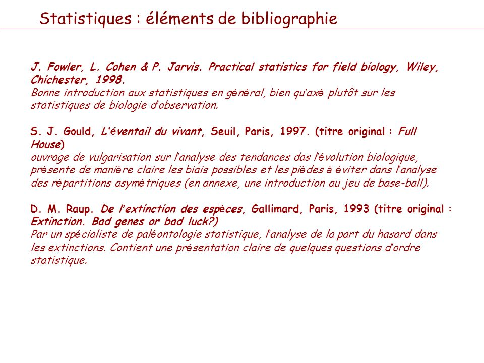 Statistiques : éléments de bibliographie J. Fowler, L. Cohen & P. Jarvis. Practical statistics for field biology, Wiley, Chichester, 1998. Bonne intro