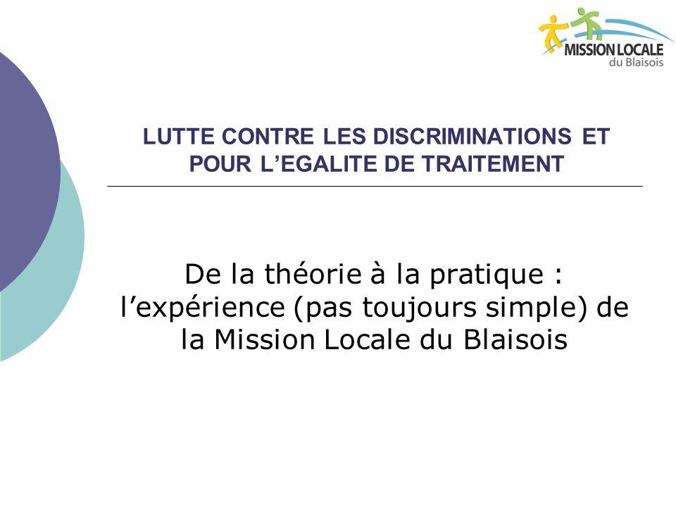 LUTTE CONTRE LES DISCRIMINATIONS ET POUR LEGALITE DE TRAITEMENT De la théorie à la pratique : lexpérience (pas toujours simple) de la Mission Locale du Blaisois