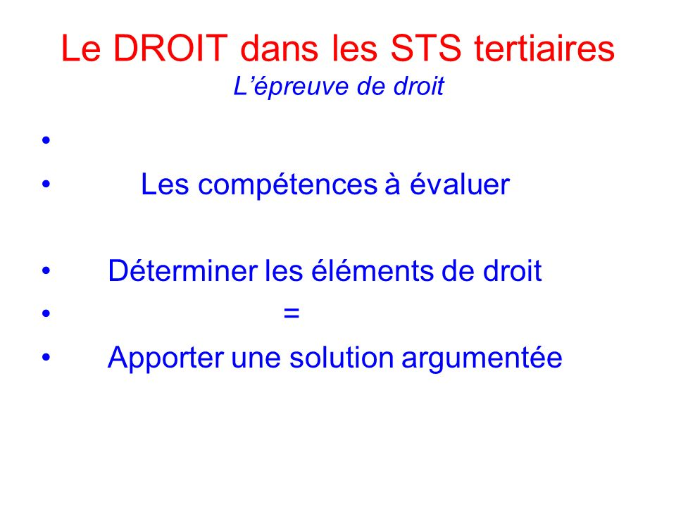 Le DROIT dans les STS tertiaires Lépreuve de droit Les compétences à évaluer Déterminer les éléments de droit = Apporter une solution argumentée