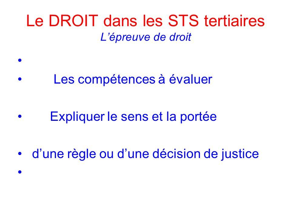 Le DROIT dans les STS tertiaires Lépreuve de droit Les compétences à évaluer Expliquer le sens et la portée dune règle ou dune décision de justice