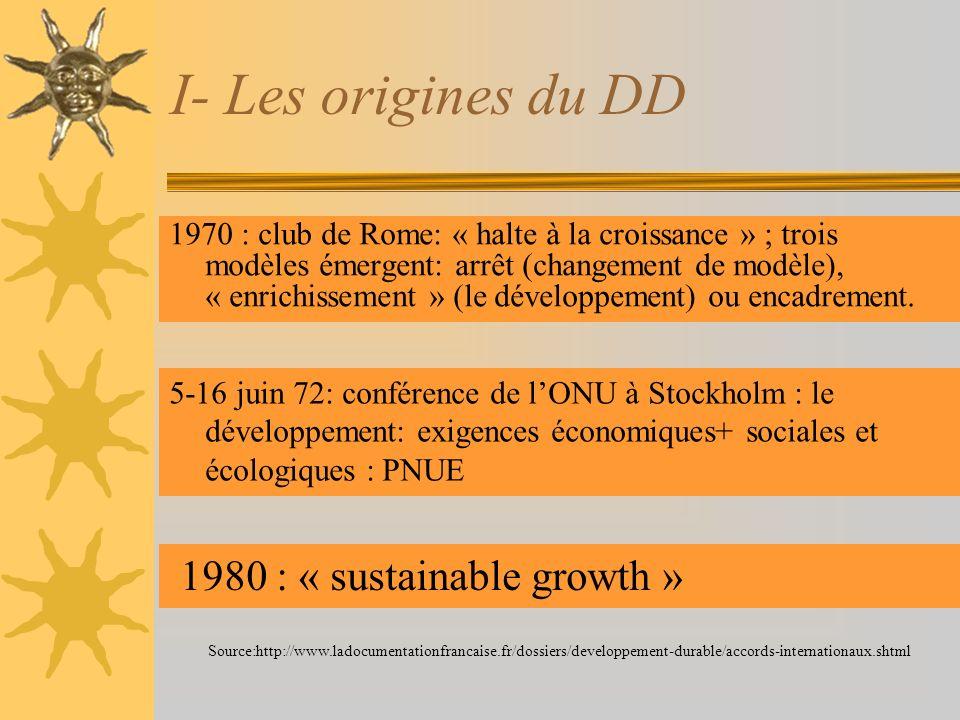 I- Les origines du DD 1970 : club de Rome: « halte à la croissance » ; trois modèles émergent: arrêt (changement de modèle), « enrichissement » (le dé