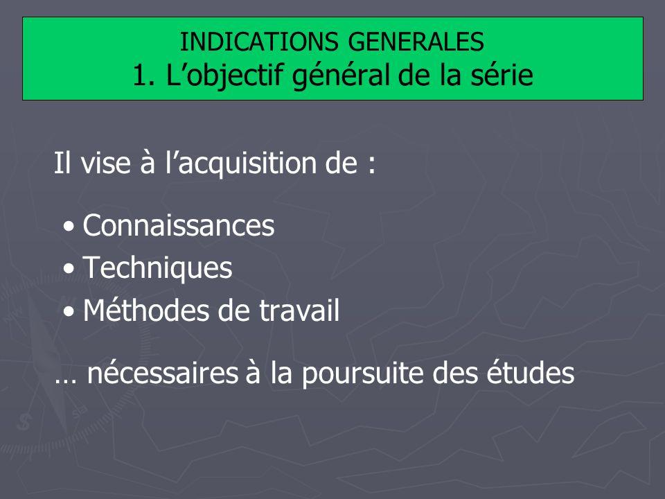 INDICATIONS GENERALES 1. Lobjectif général de la série Il vise à lacquisition de : Connaissances Techniques Méthodes de travail … nécessaires à la pou