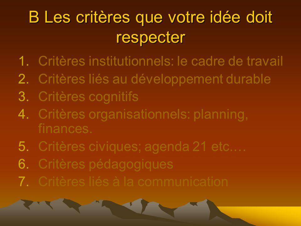 B Les critères que votre idée doit respecter 1.Critères institutionnels: le cadre de travail 2.Critères liés au développement durable 3.Critères cognitifs 4.Critères organisationnels: planning, finances.