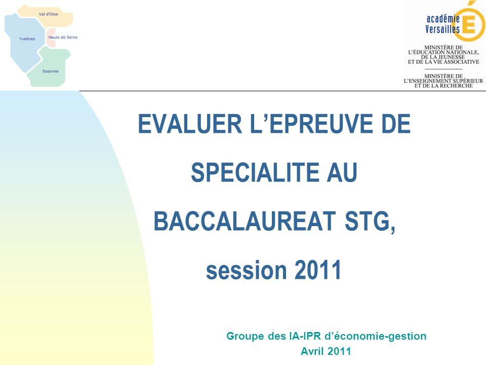 EVALUER LEPREUVE DE SPECIALITE AU BACCALAUREAT STG, session 2011 Groupe des IA-IPR déconomie-gestion Avril 2011