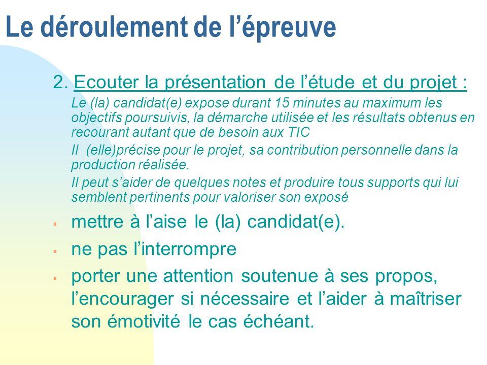 Le déroulement de lépreuve 2. Ecouter la présentation de létude et du projet : Le (la) candidat(e) expose durant 15 minutes au maximum les objectifs p