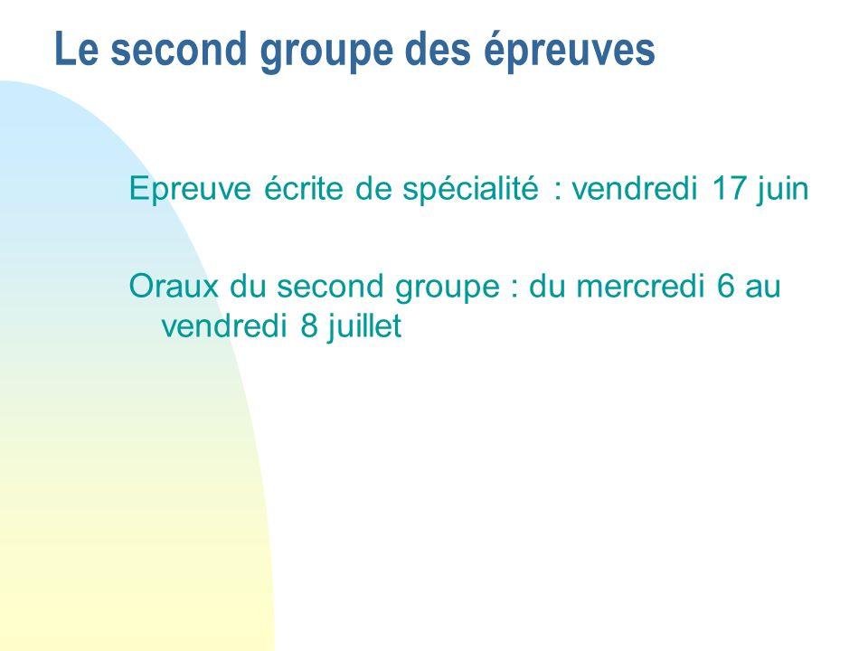 Le second groupe des épreuves Epreuve écrite de spécialité : vendredi 17 juin Oraux du second groupe : du mercredi 6 au vendredi 8 juillet