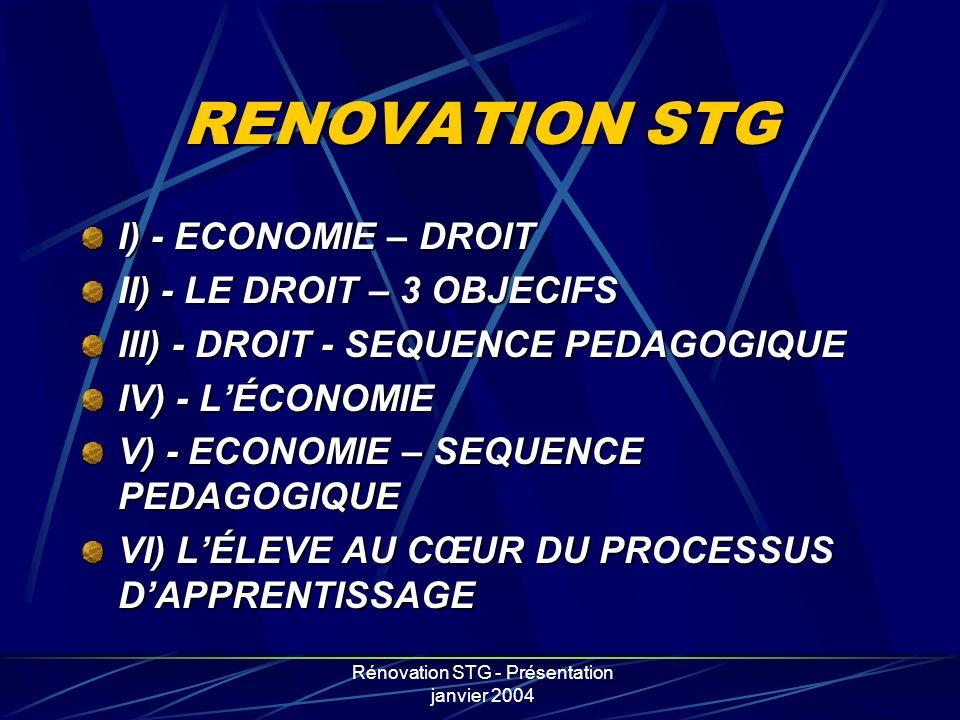Rénovation STG - Présentation janvier 2004 RENOVATION STG I) - ECONOMIE – DROIT II) - LE DROIT – 3 OBJECIFS III) - DROIT - SEQUENCE PEDAGOGIQUE IV) -