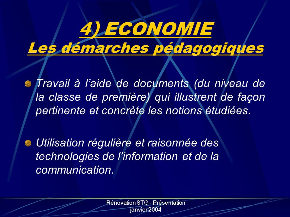Rénovation STG - Présentation janvier 2004 4) ECONOMIE Les démarches pédagogiques Travail à laide de documents (du niveau de la classe de première) qu