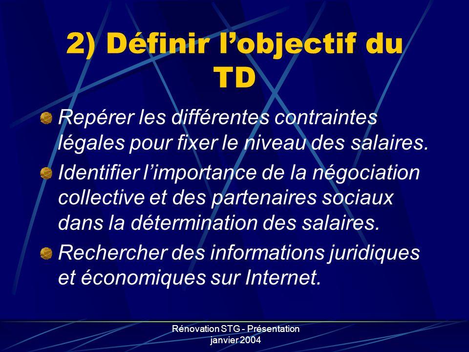 Rénovation STG - Présentation janvier 2004 2) Définir lobjectif du TD Repérer les différentes contraintes légales pour fixer le niveau des salaires. I