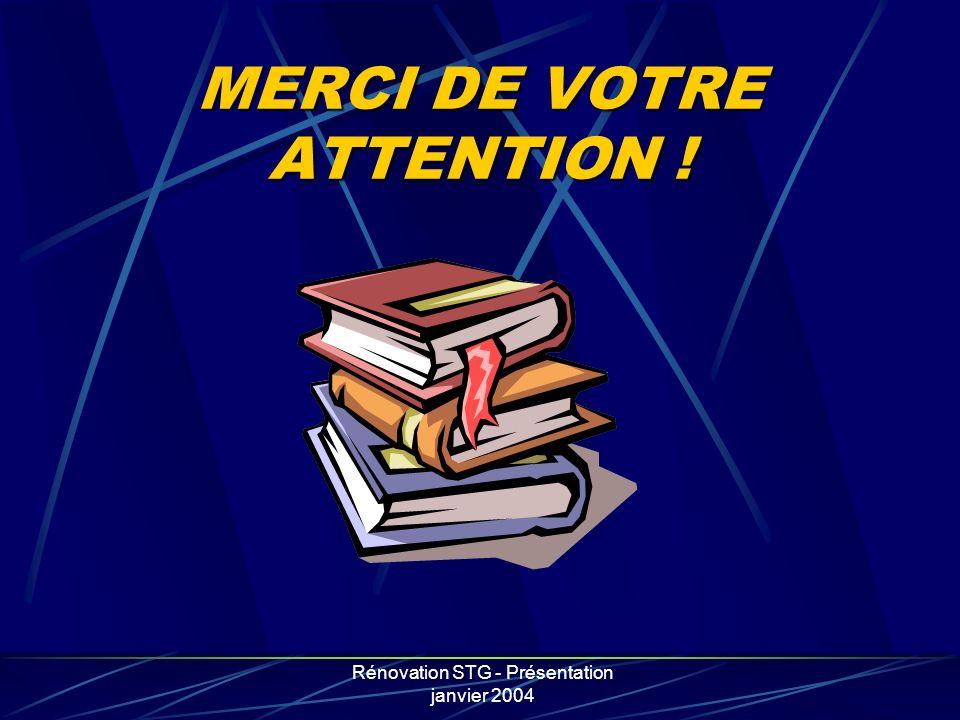 Rénovation STG - Présentation janvier 2004 MERCI DE VOTRE ATTENTION !