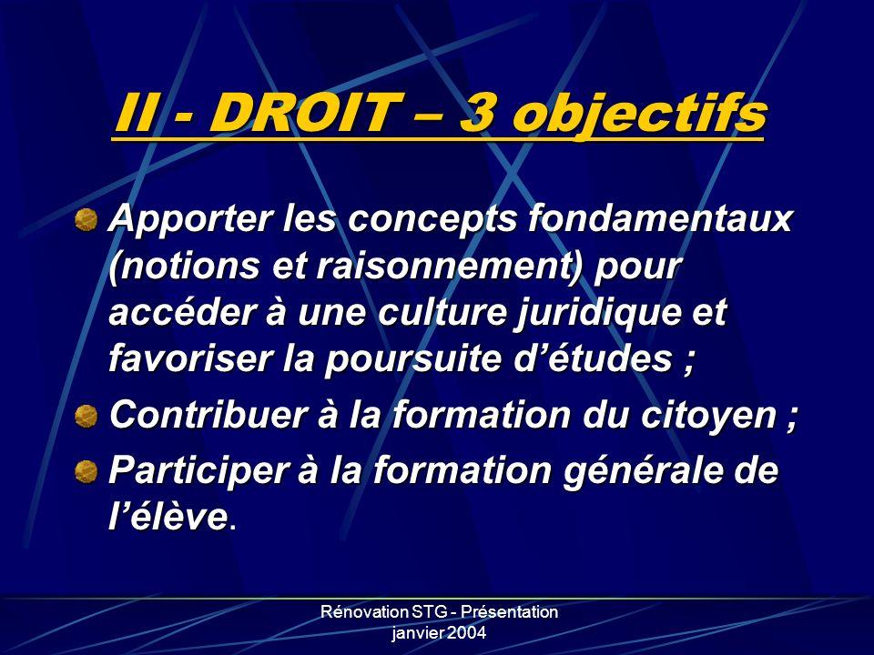 Rénovation STG - Présentation janvier 2004 II - DROIT – 3 objectifs Apporter les concepts fondamentaux (notions et raisonnement) pour accéder à une cu