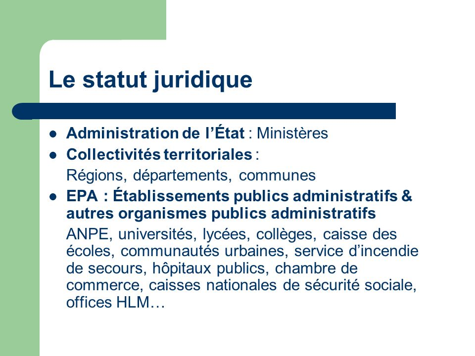 Le statut juridique Administration de lÉtat : Ministères Collectivités territoriales : Régions, départements, communes EPA : Établissements publics ad