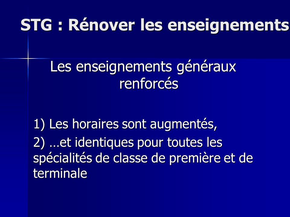 STG : Rénover les enseignements Les enseignements généraux renforcés 1) Les horaires sont augmentés, 2) …et identiques pour toutes les spécialités de classe de première et de terminale