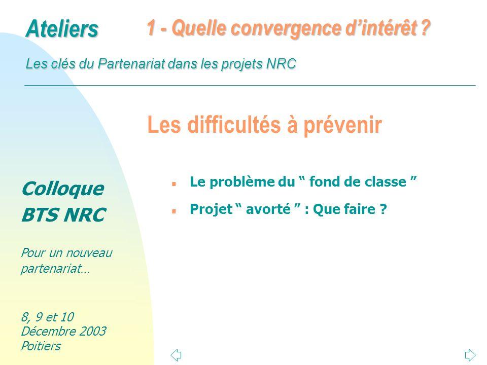Colloque BTS NRC Pour un nouveau partenariat… 8, 9 et 10 Décembre 2003 Poitiers Ateliers Les clés du Partenariat dans les projets NRC Les difficultés à prévenir n Le problème du fond de classe n Projet avorté : Que faire .