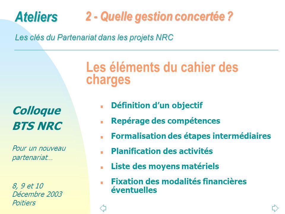 Colloque BTS NRC Pour un nouveau partenariat… 8, 9 et 10 Décembre 2003 Poitiers Ateliers Les clés du Partenariat dans les projets NRC Remarques complémentaires n Ne pas se focaliser sur une seule application (GRC ou autre).