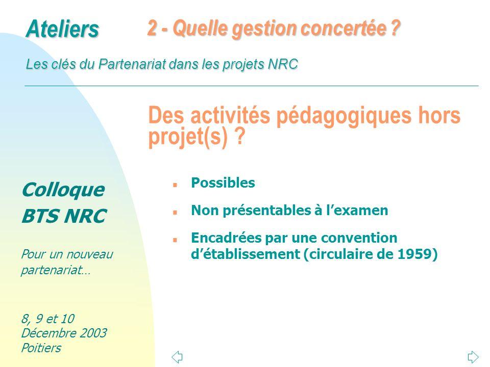 Colloque BTS NRC Pour un nouveau partenariat… 8, 9 et 10 Décembre 2003 Poitiers Ateliers Les clés du Partenariat dans les projets NRC Des activités pédagogiques hors projet(s) .