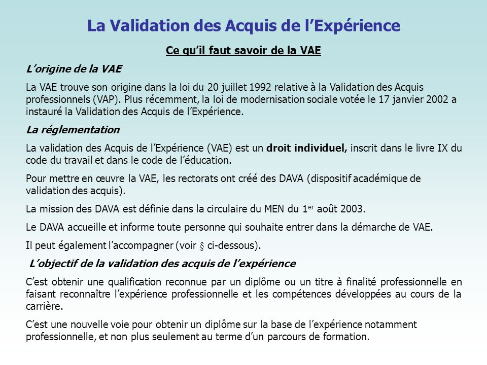 La Validation des Acquis de lExpérience Ce quil faut savoir de la VAE Lorigine de la VAE La VAE trouve son origine dans la loi du 20 juillet 1992 rela