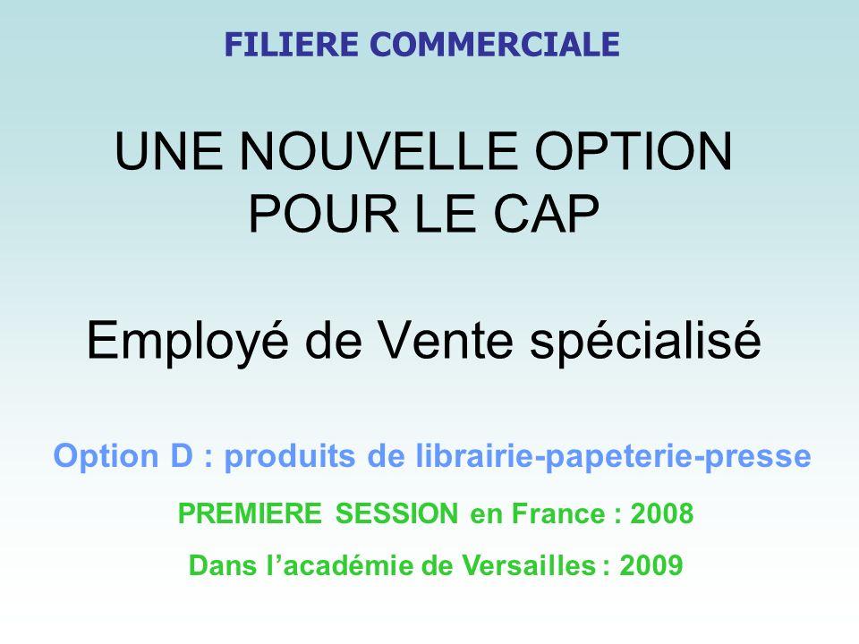 UNE NOUVELLE OPTION POUR LE CAP Employé de Vente spécialisé PREMIERE SESSION en France : 2008 Dans lacadémie de Versailles : 2009 Option D : produits
