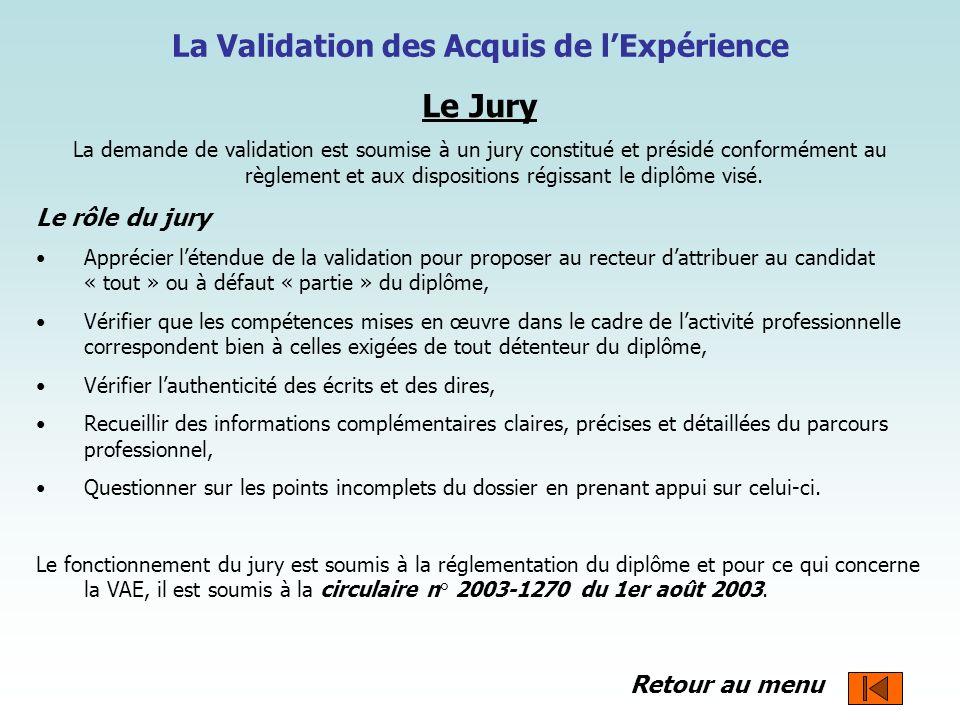 La Validation des Acquis de lExpérience Le Jury La demande de validation est soumise à un jury constitué et présidé conformément au règlement et aux d