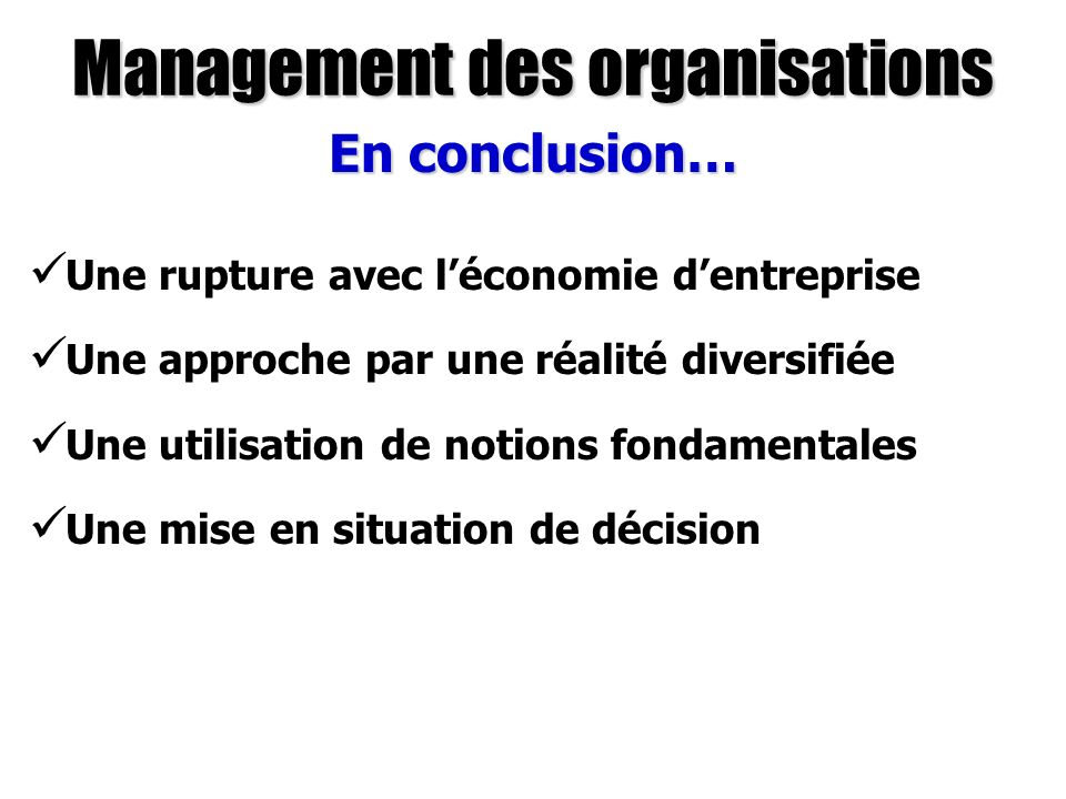 Management des organisations En conclusion… Une rupture avec léconomie dentreprise Une approche par une réalité diversifiée Une utilisation de notions