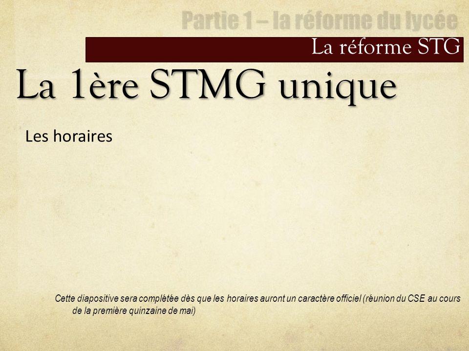 La réforme STG La 1ère STMG unique Les horaires Cette diapositive sera complétée dès que les horaires auront un caractère officiel (réunion du CSE au