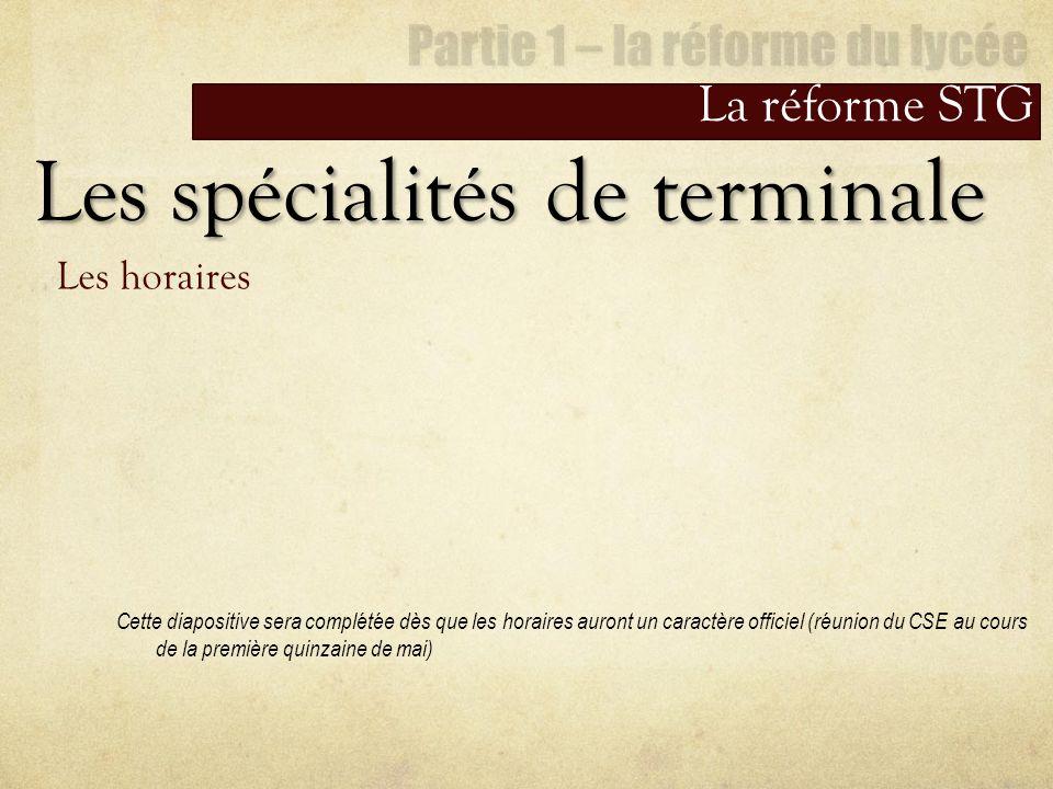 La réforme STG Les spécialités de terminale Les horaires Cette diapositive sera complétée dès que les horaires auront un caractère officiel (réunion d