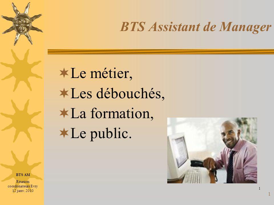 1 BTS Assistant de Manager Le métier, Les débouchés, La formation, Le public. 1 BTS AM Réunion coordonateurs Evry 12 janv. 2010