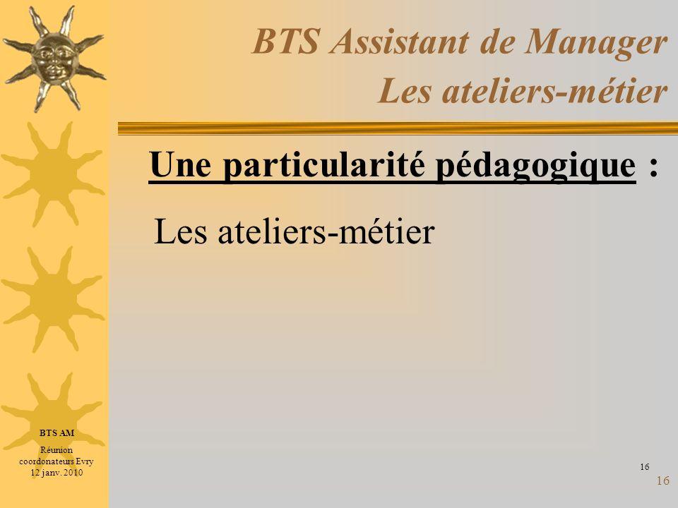 16 BTS Assistant de Manager Les ateliers-métier Les ateliers-métier 16 Une particularité pédagogique : BTS AM Réunion coordonateurs Evry 12 janv. 2010