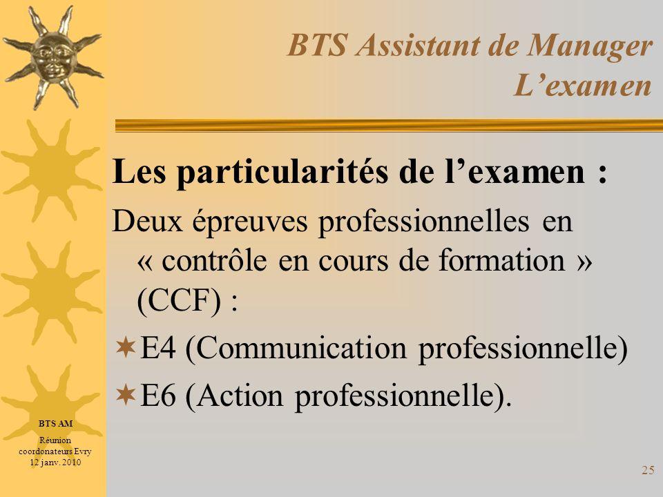 25 BTS Assistant de Manager Lexamen Les particularités de lexamen : Deux épreuves professionnelles en « contrôle en cours de formation » (CCF) : E4 (C