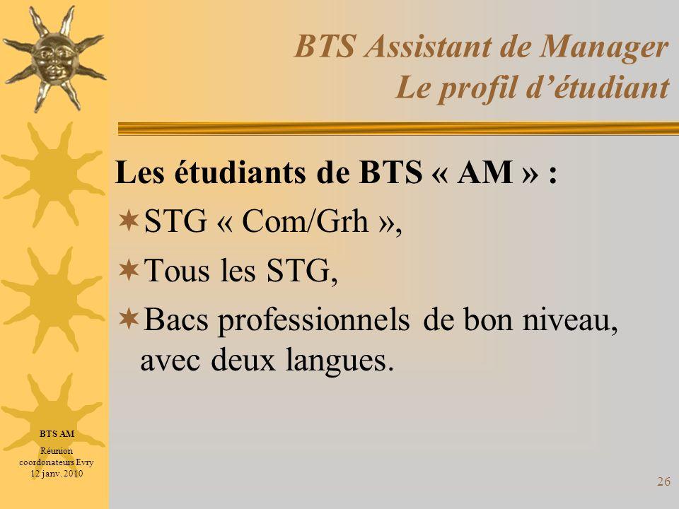 26 BTS Assistant de Manager Le profil détudiant Les étudiants de BTS « AM » : STG « Com/Grh », Tous les STG, Bacs professionnels de bon niveau, avec d