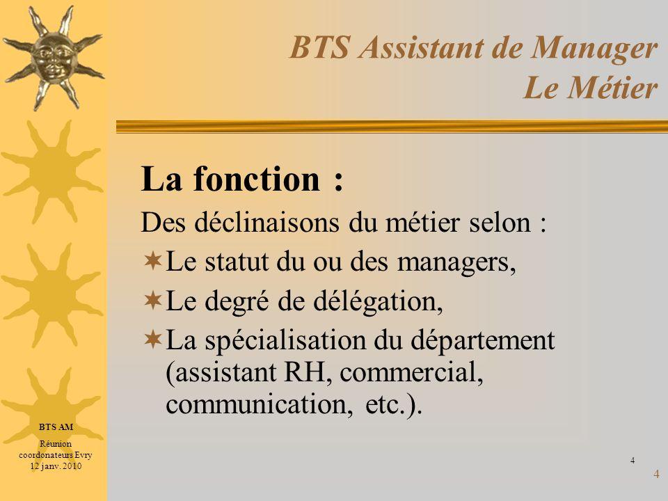 4 BTS Assistant de Manager Le Métier La fonction : Des déclinaisons du métier selon : Le statut du ou des managers, Le degré de délégation, La spécial