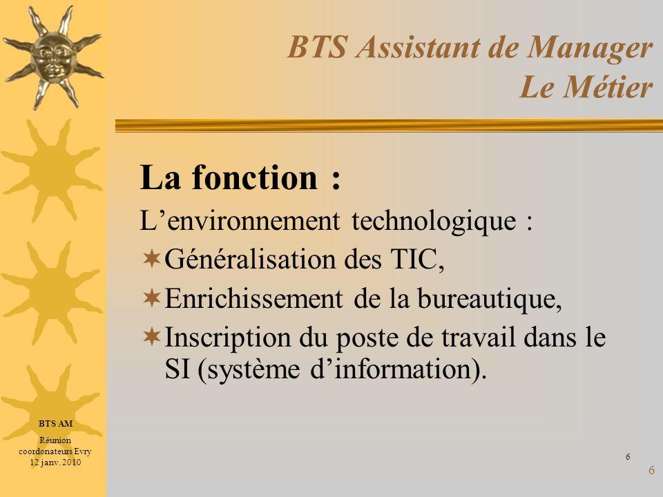 6 BTS Assistant de Manager Le Métier La fonction : Lenvironnement technologique : Généralisation des TIC, Enrichissement de la bureautique, Inscriptio