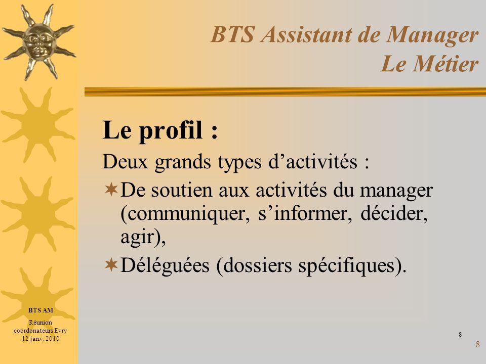 8 BTS Assistant de Manager Le Métier Le profil : Deux grands types dactivités : De soutien aux activités du manager (communiquer, sinformer, décider,